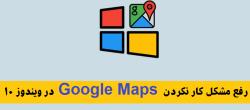 رفع مشکل Google Maps در ویندوز ۱۰ که کار نمی کند !